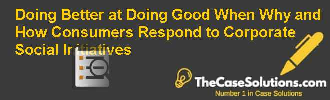 Doing Better at Doing Good: When Why and How Consumers Respond to Corporate Social Initiatives Case Solution