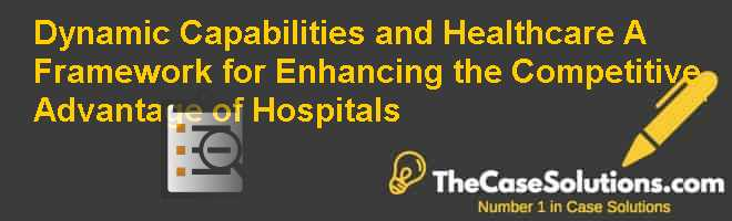 Dynamic Capabilities and Healthcare: A Framework for Enhancing the Competitive Advantage of Hospitals Case Solution