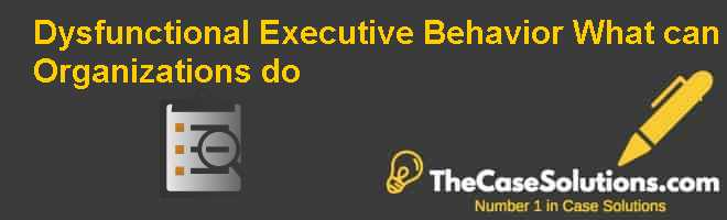 Dysfunctional Executive Behavior: What can Organizations do? Case Solution