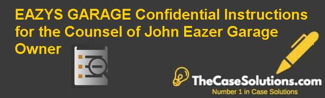 EAZY'S GARAGE – Confidential Instructions for the Counsel of John Eazer, Garage Owner Case Solution