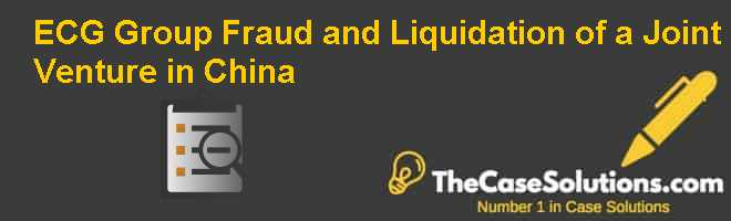 ECG Group: Fraud and Liquidation of a Joint Venture in China Case Solution