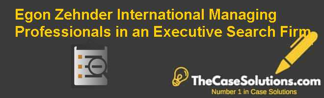 Egon Zehnder International: Managing Professionals in an Executive Search Firm Case Solution