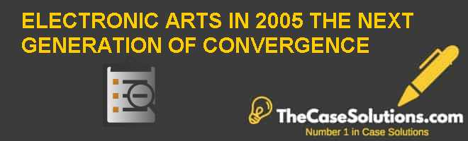 ELECTRONIC ARTS IN 2005: THE NEXT GENERATION OF CONVERGENCE Case Solution