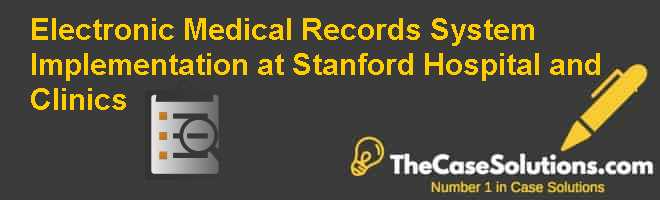 Electronic Medical Records System Implementation at Stanford Hospital and Clinics Case Solution