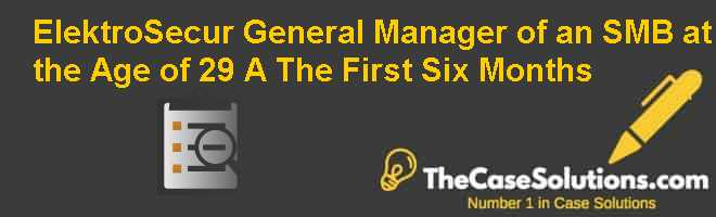 ElektroSecur: General Manager of an SMB at the Age of 29 – (A) The First Six Months Case Solution