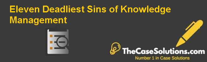 Eleven Deadliest Sins of Knowledge Management Case Solution