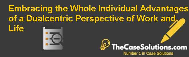 Embracing the Whole Individual: Advantages of a Dual-centric Perspective of Work and Life Case Solution