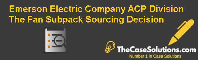 Emerson Electric Company ACP Division: The Fan Subpack Sourcing Decision Case Solution