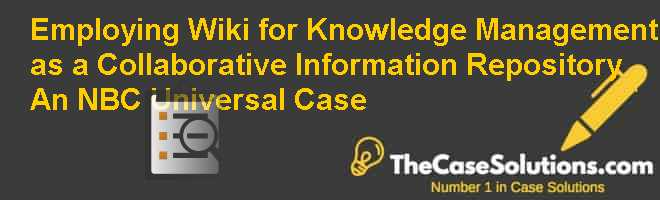 Employing Wiki for Knowledge Management as a Collaborative Information Repository: An NBC Universal Case Case Solution