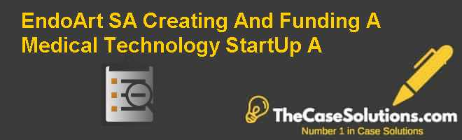 EndoArt SA: Creating And Funding A Medical Technology Start-Up (A) Case Solution