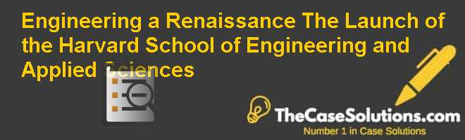Engineering a Renaissance: The Launch of the Harvard School of Engineering and Applied Sciences Case Solution