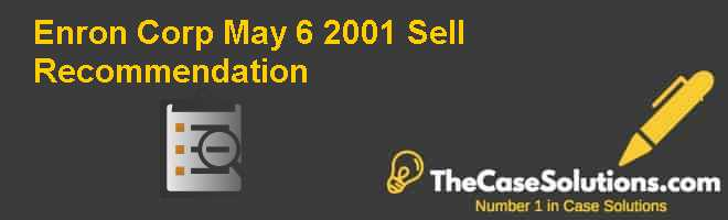 Enron Corp.: May 6 2001 Sell Recommendation Case Solution