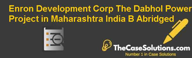 Enron Development Corp.: The Dabhol Power Project in Maharashtra India (B) (Abridged) Case Solution
