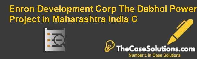 Enron Development Corp.: The Dabhol Power Project in Maharashtra India (C) Case Solution