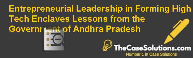 Entrepreneurial Leadership in Forming High Tech Enclaves: Lessons from the Government of Andhra Pradesh Case Solution
