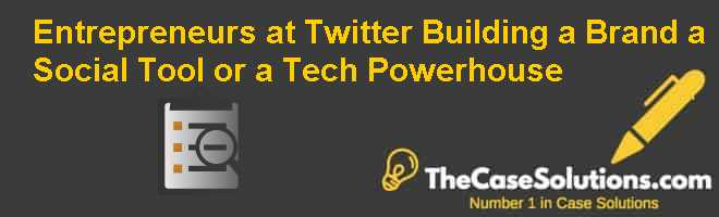 Entrepreneurs at Twitter: Building a Brand a Social Tool or a Tech Powerhouse Case Solution