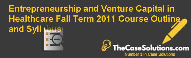Entrepreneurship and Venture Capital in Healthcare Fall Term 2011:  Course Outline and Syllabus Case Solution
