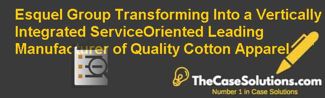 Esquel Group: Transforming Into a Vertically Integrated Service-Oriented Leading Manufacturer of Quality Cotton Apparel Case Solution