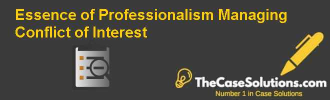 Essence of Professionalism: Managing Conflict of Interest Case Solution