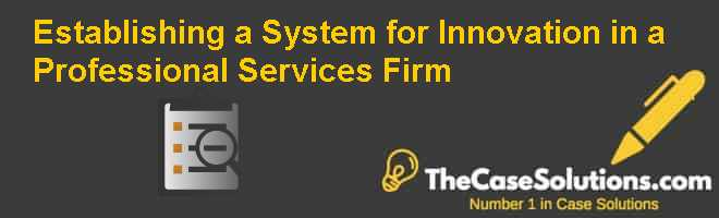 Establishing a System for Innovation in a Professional Services Firm Case Solution