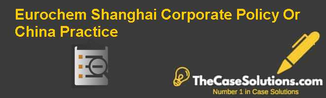 Eurochem Shanghai: Corporate Policy Or China Practice? Case Solution