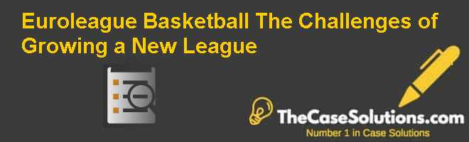 Euroleague Basketball: The Challenges of Growing a New League Case Solution