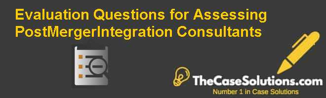 Evaluation Questions for Assessing Post-Merger-Integration Consultants Case Solution