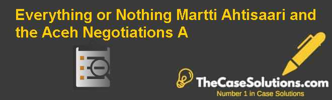 Everything or Nothing: Martti Ahtisaari and the Aceh Negotiations (A) Case Solution