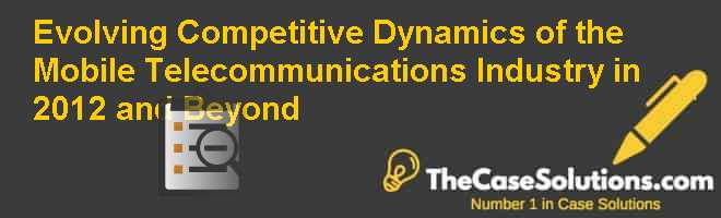 Evolving Competitive Dynamics of the Mobile Telecommunications Industry in 2012 and Beyond Case Solution