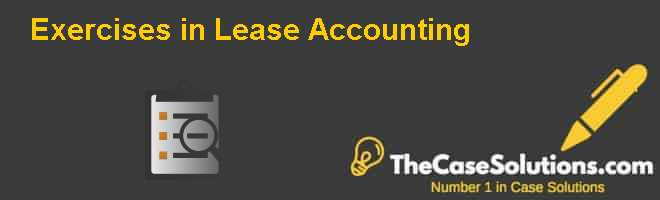 Exercises in Lease Accounting Case Solution