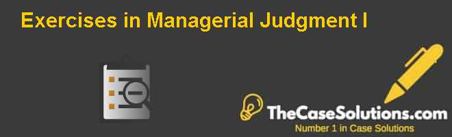 Exercises in Managerial Judgment (I) Case Solution