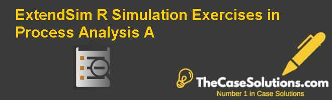 ExtendSim (R) Simulation Exercises in Process Analysis (A) Case Solution