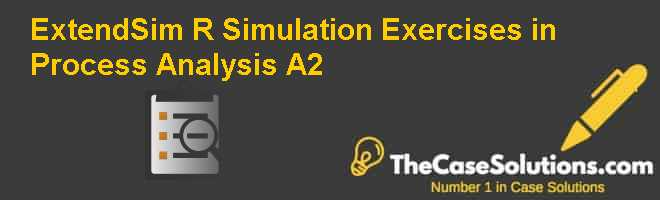 ExtendSim (R) Simulation Exercises in Process Analysis (A2) Case Solution