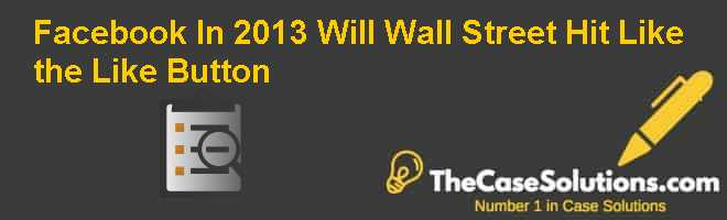 Facebook In 2013: Will Wall Street Hit Like the Like Button? Case Solution