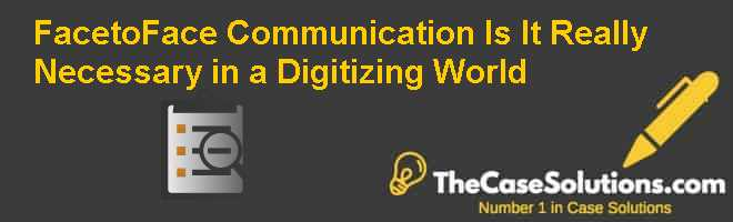 Face-to-Face Communication: Is It Really Necessary in a Digitizing World Case Solution