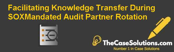 Facilitating Knowledge transfer during SOX-Mandated Audit Partner Rotation Case Solution