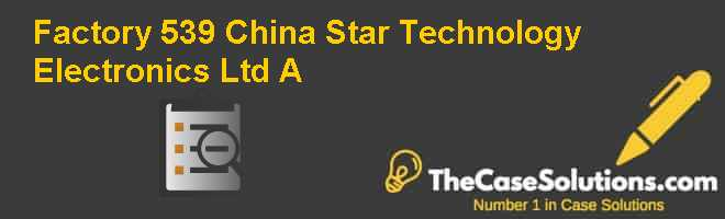 Factory 539: China Star Technology Electronics Ltd A Case Solution
