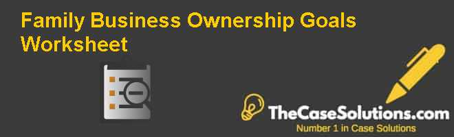 Family Business Ownership Goals Worksheet Case Solution
