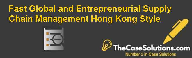 Fast, Global, and Entrepreneurial: Supply Chain Management, Hong Kong Style Case Solution