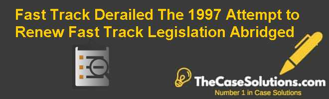 Fast Track Derailed: The 1997 Attempt to Renew Fast Track Legislation Abridged Case Solution