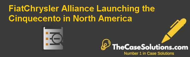 Fiat-Chrysler Alliance: Launching the Cinquecento in North America Case Solution