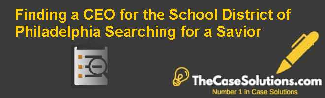 Finding a CEO for the School District of Philadelphia: Searching for a Savior Case Solution