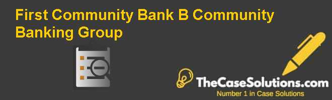 First Community Bank (B): Community Banking Group Case Solution