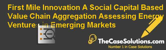 First Mile Innovation (A): Social Capital Based Value Chain Aggregation – Assessing Energy Ventures in Emerging Markets Case Solution