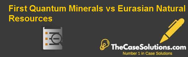 First Quantum Minerals vs. Eurasian Natural Resources Case Solution