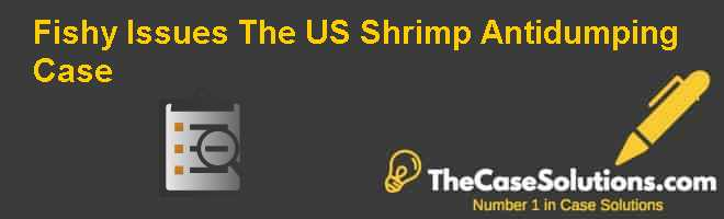 Fishy Issues: The U.S. Shrimp Antidumping Case Case Solution