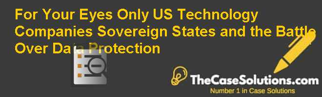 For Your Eyes Only: U.S. Technology Companies, Sovereign States, and the Battle Over Data Protection Case Solution