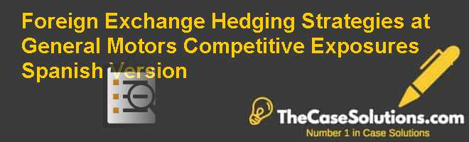 Foreign Exchange Hedging Strategies at General Motors: Competitive Exposures, Spanish Version Case Solution