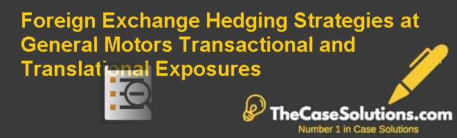 Foreign Exchange Hedging Strategies at General Motors: Transactional and Translational Exposures Case Solution