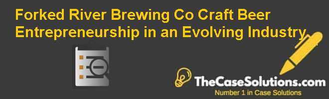 Forked River Brewing Co.: Craft Beer Entrepreneurship in an Evolving Industry Case Solution